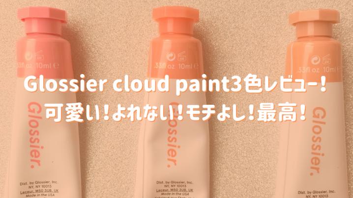 Glossier cloud paint3色レビュー!可愛い!よれない!モチよし!最高!