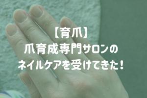 【育爪】爪育成専門サロンのネイルケアを受けてきた!